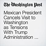 Mexican President Cancels Visit to Washington as Tensions With Trump Administration Intensify | Joshua Partlow,Philip Rucker