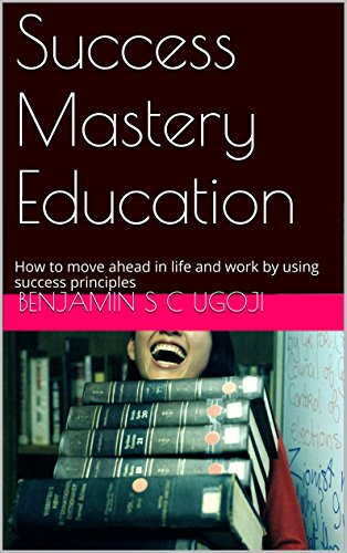 Success Mastery Education: How to move ahead in life and work by using success principles