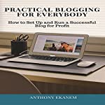 Practical Blogging for Everybody: How to Set Up and Run a Successful Blog for Profit   Anthony Ekanem