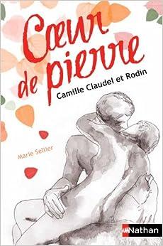 Coeur de pierre. Camille Claudel et Rodin - Marie Sellier