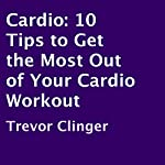 Cardio: 10 Tips to Get the Most out of Your Cardio Workout | Trevor Clinger