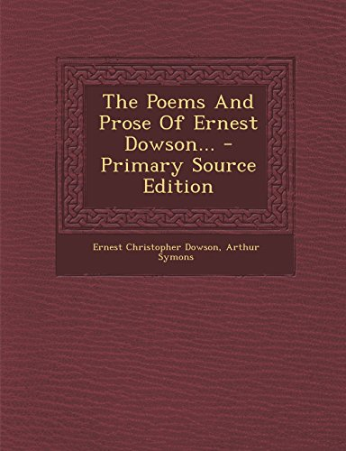 The Poems and Prose of Ernest Dowson... - Primary Source Edition