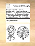 Six sermons on the following subjects; viz. I. Christ the believer's husband. ... VI. Britain's mercies, and Britain's duty. By George Whitefield, ... ... Mr. Gilbert Tennent. The third edition. (1140704648) by Whitefield, George