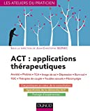 ACT : applications th�rapeutiques : Anxi�t�, phobies, TCA, image de soi, d�pression, burn-out, TOC, th�rapies de couple... (Les ateliers du praticien)