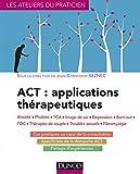 ACT : applications th�rapeutiques : Anxi�t�, phobies, TCA, image de soi, d�pression, burn-out, TOC, th�rapies de couple... (Les ateliers du praticien)