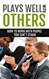 How To Work With People You Cant Stand: Plays Wells With Others: Difficult People -- Difficult People At Work -- Difficult People To Work With