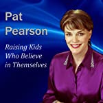 Raising Kids Who Believe in Themselves: How to Develop Self Esteem and Self Confidence | Pat Pearson