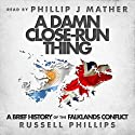 A Damn Close-Run Thing: A Brief History of the Falklands Conflict (       UNABRIDGED) by Russell Phillips Narrated by Phillip J Mather