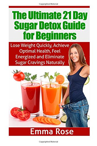 The Ultimate 21 Day Sugar Detox Guide: Lose Weight Quickly, Achieve Optimal Health, Feel Energized And Eliminate Sugar Cravings Naturally