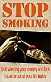 Stop Smoking: Quit wasting your money and kick tobacco out of your life today (addictions, addiction recovery)