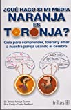 img - for  Qu  hago si mi media naranja es toronja? / What Should I do if My Half Orange is Grapefruit?: Gu a para comprender, tolerar y amar a nuestra pareja ... our partner using the brain (Spanish Edition) book / textbook / text book