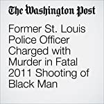 Former St. Louis Police Officer Charged with Murder in Fatal 2011 Shooting of Black Man | Sarah Larimer