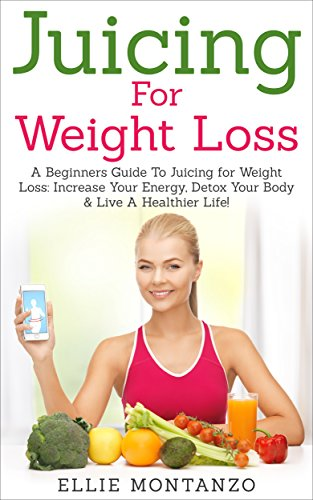Juicing For Weight Loss: A Beginners Guide To Juicing For Weight Loss: Increase Your Energy, Detox Your Body & Live A Healthier Life! by Ellie Montanzo