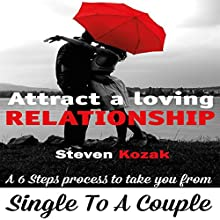 How to Attract a Loving Relationship: A 6 Step Process to Take You from Single to a Couple Audiobook by Steven Kozak, Rosemary Heenan, Xavier Zimms Narrated by Greg Hewett