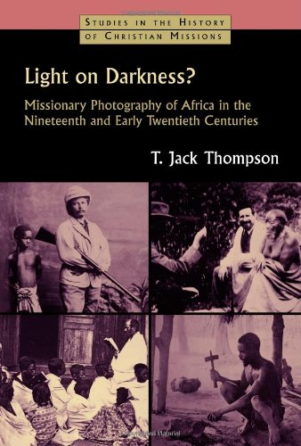 Light on Darkness?: Missionary Photography of Africa in the Nineteenth and Early Twentieth Centuries (Studies in the His