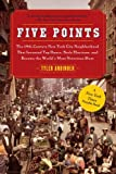 Five Points: The 19th Century New York City Neighborhood that Invented Tap Dance, Stole Elections, and Became the Worlds Most Notorious Slum