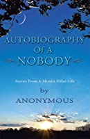 Autobiography Of A Nobody: Stories From A Miracle Filled Life