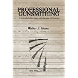 Professional Gunsmithing: A Textbook On The Repair And Alteration Of Firearms by Walter J. Howe
