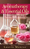 Aromatherapy & Essential Oils: Natural Recipes To Help You Stay Young & Healthy (Creative Homemade Recipes)
