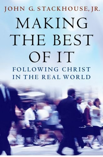 Making the Best of It: Following Christ in the Real World, John G. Stackhouse Jr.