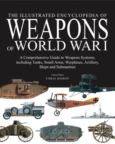 The Illustrated Encyclopedia of Weapons of World War I: The Comprehensive Guide to Weapons Systems, including Tanks, Small Arms, Warplanes, Artillery, Ships and Submarines (World War 1 Weapons compare prices)