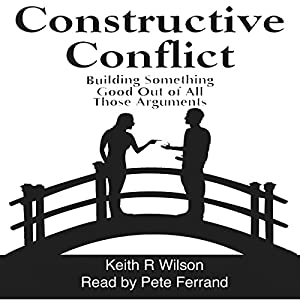 Constructive Conflict: Building Something Good out of All Those Arguments Audiobook