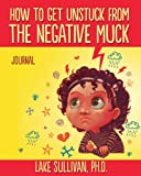 Lake Sullivan Ph.D. How To Get Unstuck From The Negative Muck Journal