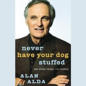 Never Have Your Dog Stuffed: And Other Things I've Learned | [Alan Alda]