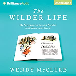 The Wilder Life: My Adventures in the Lost World of Little House on the Prairie | [Wendy McClure]