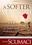 A Softer Strength: The Six Characteristics of a Powerful Woman of God