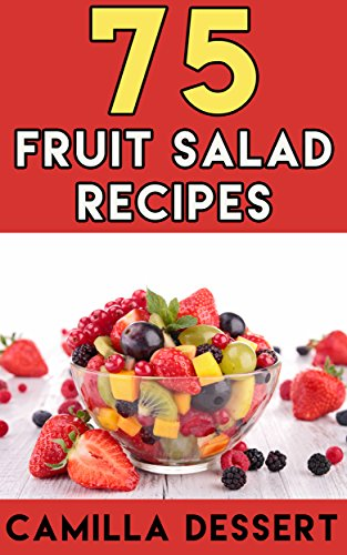 75 Fruit Salad Recipes: Easy and Healthy Fruit Salad Recipes. Great for Losing Weight. Part of a Balanced Diet. by Camilla Dessert