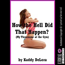 How the Hell Did That Happen?: My Threesome at the Gym: A Public Sex Erotica Story (       UNABRIDGED) by Kaddy DeLora Narrated by Jennifer Saucedo