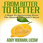 From Bitter to Better: 7 Steps to Recovering from the Divorce You Didn't Want | Abby Rodman