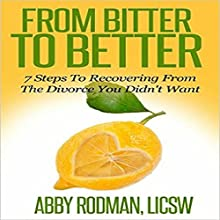 From Bitter to Better: 7 Steps to Recovering from the Divorce You Didn't Want (       UNABRIDGED) by Abby Rodman Narrated by Abby Rodman