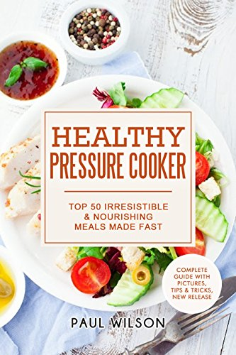 Healthy Pressure Cooker: Top 50 Irresistible & Nourishing Meals Made Fast by Paul Wilson
