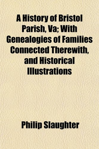 A History of Bristol Parish, Va; With Genealogies of Families Connected Therewith, and Historical Illustrations