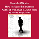 How To Succeed in Business Without Working So Damn Hard: Rethinking the Rules, Reinventing the Game | Robert Kriegel