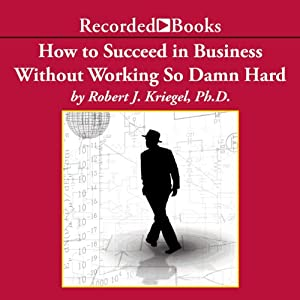 How To Succeed in Business Without Working So Damn Hard: Rethinking the Rules, Reinventing the Game | [Robert Kriegel]