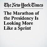 The Marathon of the Presidency Is Looking More Like a Sprint   Charlie Savage,Peter Baker,Maggie Haberman