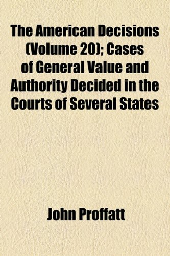 The American Decisions (Volume 20); Cases of General Value and Authority Decided in the Courts of Several States
