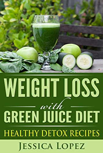 Weight Loss with Green Juice Diet: Healthy Detox Recipes by Jessica Lopez