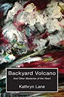 Backyard Volcano: And Other Mysteries of the Heart