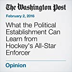 What the Political Establishment Can Learn from Hockey's All-Star Enforcer   Marc A. Thiessen