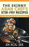 Stir Fry Recipes: The Skinny Asian Chef's Stir-Fry Recipes: 28 Low Fat Easy To Prepare Recipes (Stiry Fry, Stir Fry Cookbook, Weight Loss, Low Fat, Stir-Fry Diet Recipes)