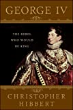 img - for George IV: The Rebel Who Would Be King book / textbook / text book