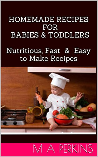 Homemade Baby and Toddler Meal Plan: Nutritious,Cheap, Fast & Easy to Make Recipes by M A Perkins