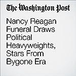 Nancy Reagan Funeral Draws Political Heavyweights, Stars From Bygone Era   Karen Heller,William Wan