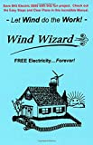 img - for The Wind Wizard - FREE Electricity...Forever! - Save BIG Electric $$$$ with this fun project. Check out these Easy Steps and Clear Plans. - Let Wind do the Work! - (Author of