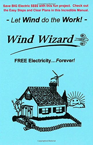 "The Wind Wizard - FREE Electricity...Forever! - Save BIG Electric $$$$ with this fun project. Check out these Easy Steps and Clear Plans. - Let Wind do the Work! - (Author of ""Wizard"" Series)"