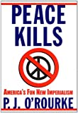 Peace Kills: America's Fun New Imperialism (0871139197) by O'Rourke, P. J.